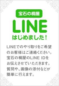 LINE始めました LINEでのやり取りをご希望のお客様はご連絡ください。宝石の桐屋のLINE IDをお伝えさせていただきます。質問や、画像の添付などが簡単に行えます。